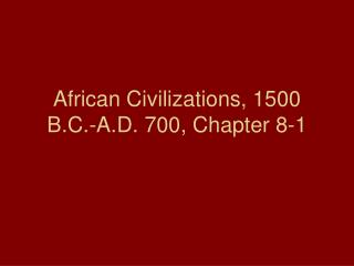 African Civilizations, 1500 B.C.-A.D. 700, Chapter 8-1