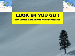 LOOK B4 YOU GO ! Eine Aktion zum Thema Variantenfahren