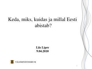 Keda, miks, kuidas ja millal Eesti   abistab? Liis Lipre 9.04.2010