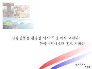 금융상품을 활용한 역사 주권 의식 고취와 동북아역사재단 홍보 기획안