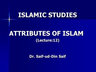 ISLAMIC STUDIES ATTRIBUTES OF ISLAM	 (Lecture:12) Dr.  Saif - ud -Din  Saif