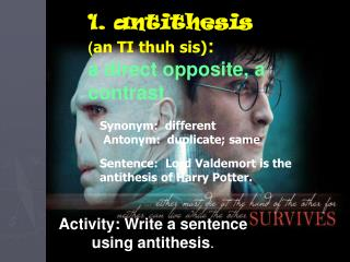 1. antithesis ( an TI thuh sis) : a direct opposite, a contrast