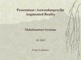 Proseminar: Anwendungen für Augmented Reality Mehrbenutzer-Systeme SS 2005 Franz Ladurner