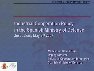 Industrial Cooperation Policy in the Spanish Ministry of Defense Jerusalem, May 8 th  2007