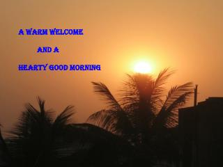 A WARM WELCOME            And A HEARTY GOOD MORNING