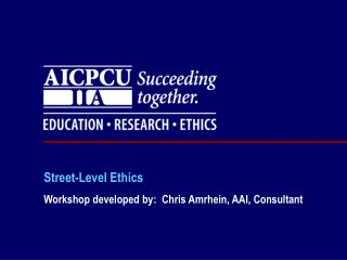 Street-Level Ethics Workshop developed by:  Chris Amrhein, AAI, Consultant
