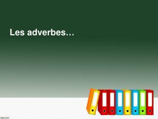 Les  adverbes …