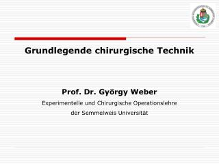 Grundlegende chirurgische Technik Prof. Dr.  György  W e ber