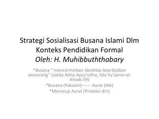 Strategi Sosialisasi Busana Islami Dlm Konteks Pendidikan Formal Oleh: H. Muhibbuththabary