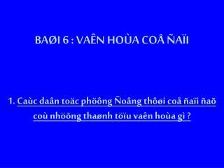 BAØI 6 : VAÊN HOÙA COÅ ÑAÏI