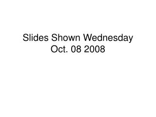 Slides Shown Wednesday Oct. 08 2008