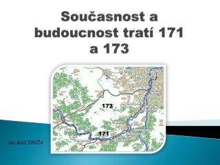 Současnost a budoucnost tratí 171 a 173