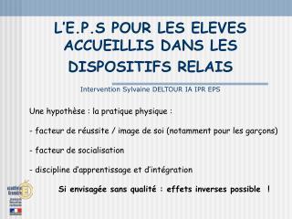 L E.P.S POUR LES ELEVES ACCUEILLIS DANS LES  DISPOSITIFS RELAIS   Intervention Sylvaine DELTOUR IA IPR EPS