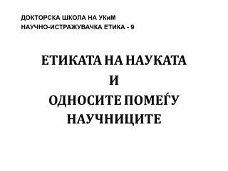 ДОКТОРСКА ШКОЛА НА УКиМ НАУЧНО-ИСТРАЖУВАЧКА ЕТИКА -  9 ЕТИКАТА НА НАУКАТА И