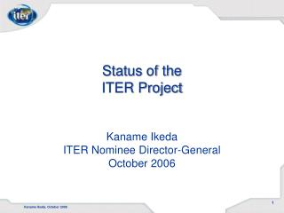 Status of the ITER Project Kaname Ikeda ITER Nominee Director-General October 2006