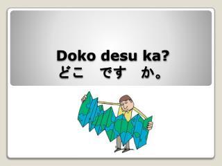 Doko desu ka ? ど こ です か。