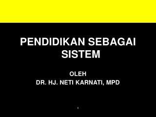 PENDIDIKAN SEBAGAI SISTEM OLEH DR. HJ. NETI KARNATI, MPD