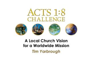 A Local Church Vision for a Worldwide Mission Tim Yarbrough