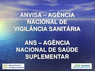 ANVISA – AGÊNCIA NACIONAL DE VIGILÂNCIA SANITÁRIA ANS – AGÊNCIA NACIONAL DE SAÚDE SUPLEMENTAR