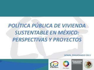 POLÍTICA PÚBLICA DE VIVIENDA SUSTENTABLE EN MÉXICO:  PERSPECTIVAS Y PROYECTOS