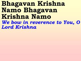 Bhagavan Krishna Namo Bhagavan Krishna Namo We bow in reverence to You, O Lord Krishna