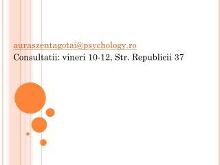 auraszentagotai@psychology.ro Consultatii: vineri 10-12, Str. Republicii 37