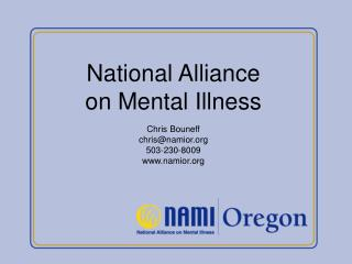 National Alliance on Mental Illness Chris Bouneff chris@namior 503-230-8009 namior