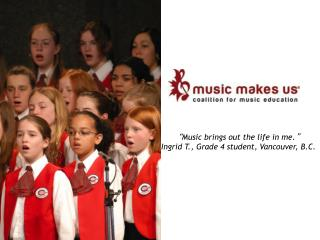 """ Music brings out the life in me. "" Ingrid T., Grade 4 student, Vancouver, B.C."