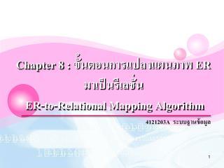 Chapter 8 :  ขั้นตอน การแปลงแผนภาพ  ER  มา เป็น รีเลชั่น ER-to-Relational Mapping Algorithm