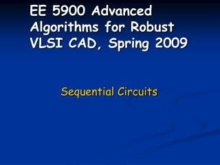 EE 5900 Advanced Algorithms for Robust VLSI CAD, Spring 2009