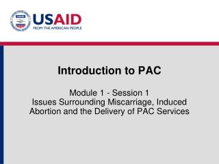 Introduction to PAC  Module 1 - Session 1 Issues Surrounding Miscarriage, Induced Abortion and the Delivery of PAC Servi