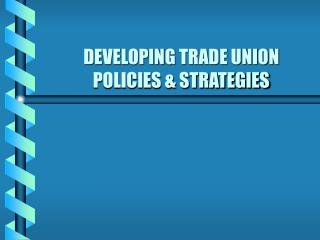 DEVELOPING TRADE UNION POLICIES & STRATEGIES
