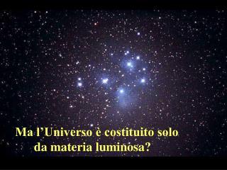 Ma l'Universo è costituito solo       da materia luminosa?