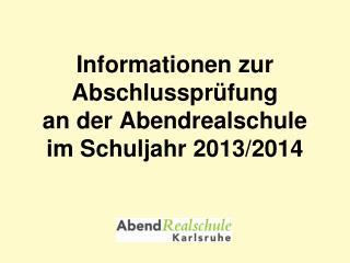 Informationen zur Abschlussprüfung  an der Abendrealschule im Schuljahr 2013/2014