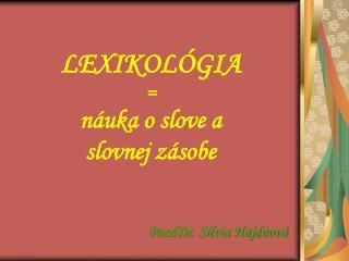 LEXIKOLÓGIA = náuka o slove a  slovnej zásobe