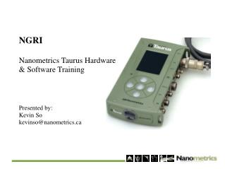 NGRI Nanometrics Taurus Hardware & Software Training Presented by: Kevin So kevinso@nanometrics