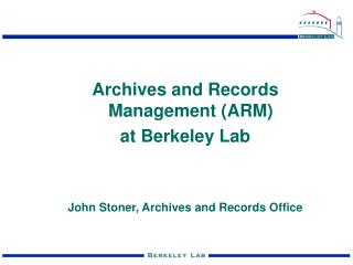 Archives and Records Management (ARM) at Berkeley Lab  John Stoner, Archives and Records Office