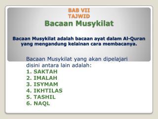 Bacaan Musykilat  yang  akan dipelajari disini antara  lain  adalah : 1. SAKTAH 2. IMALAH