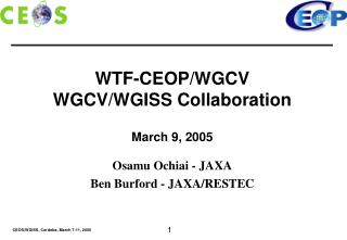WTF-CEOP/WGCV WGCV/WGISS Collaboration March 9, 2005 Osamu Ochiai - JAXA Ben Burford - JAXA/RESTEC