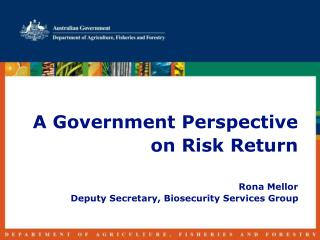 A Government Perspective on Risk Return  Rona Mellor Deputy Secretary, Biosecurity Services Group