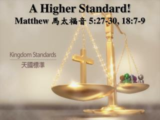 A Higher Standard! Matthew  馬太福音  5:27-30, 18:7-9