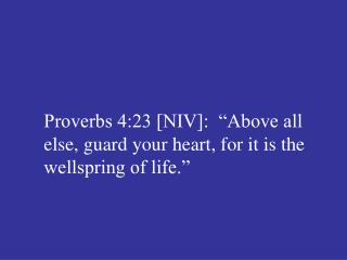 "Proverbs 4:23 [NIV]:  ""Above all else, guard your heart, for it is the wellspring of life."""