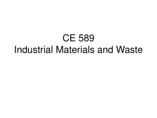 CE 589 Industrial Materials and Waste