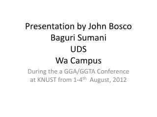 Presentation by John Bosco Baguri Sumani UDS Wa Campus