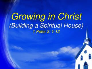 Growing in Christ (Building a Spiritual House) 1 Peter 2: 1-12