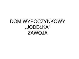 """DOM WYPOCZYNKOWY """"JODEŁKA"""" ZAWOJA"""