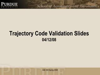 Trajectory Code Validation Slides 04/12/08