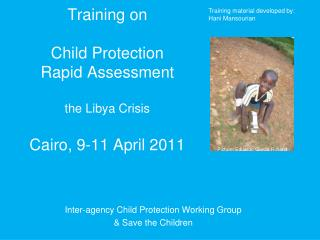 Training on  Child Protection  Rapid Assessment the Libya Crisis Cairo, 9-11 April 2011
