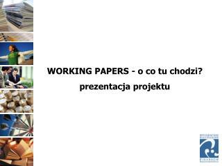 WORKING PAPERS - o co tu chodzi? prezentacja projektu