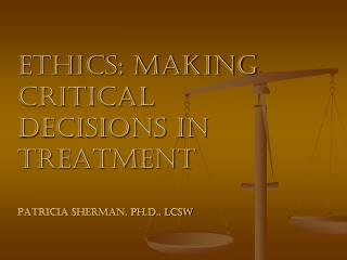 Ethics: Making Critical Decisions in Treatment Patricia Sherman, Ph.D., LCSW